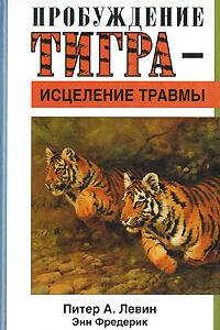Питер Левин «Исцеление травмы, пробуждение тигра».
